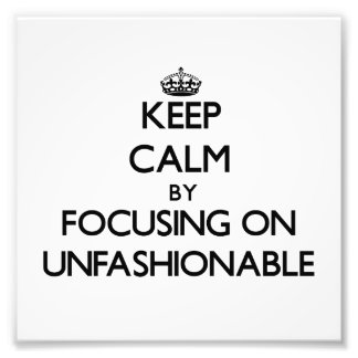 Keep Calm by focusing on Unfashionable Photo Art