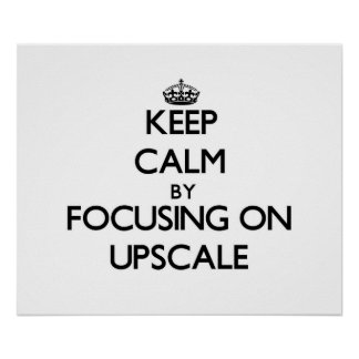 Keep Calm by focusing on Upscale Posters