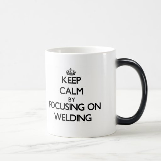 Keep Calm by focusing on Welding Mug