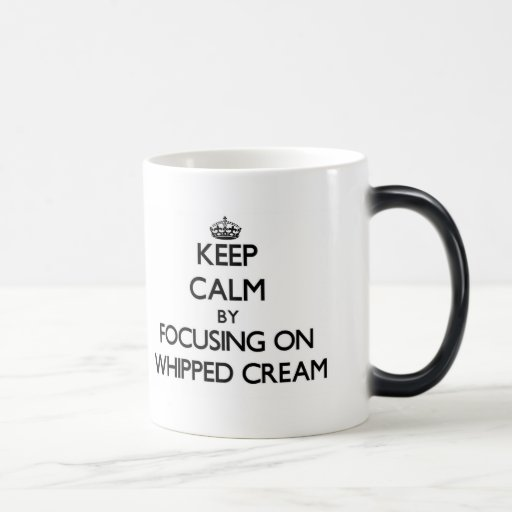 Keep Calm by focusing on Whipped Cream Mugs