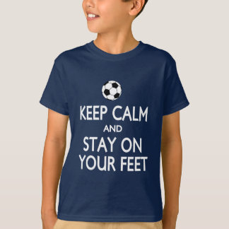 Keep calm stay on your feet soccer shirts