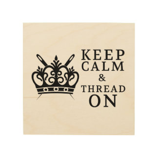 Keep Calm & Thread On • Craft Room Wood Print