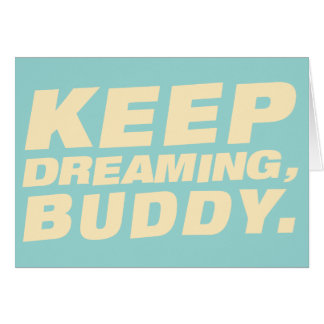 Keep dreaming, buddy - Card