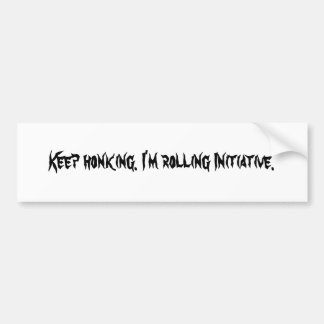 Keep honking. I'm rolling Initiative. Bumper Sticker