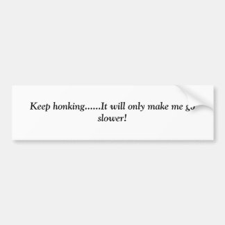 Keep honking......It will only make me go slower! Bumper Sticker
