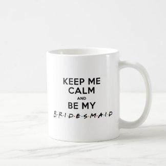 KEEP ME CALM AND BE MY BRIDESMAID COFFEE MUG