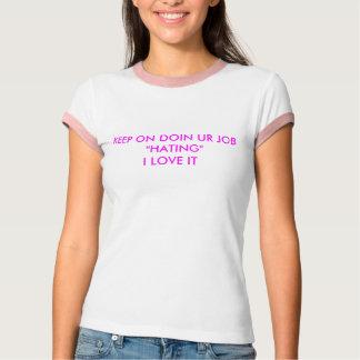 "KEEP ON DOIN UR JOB  ""HATING""I LOVE IT T-Shirt"