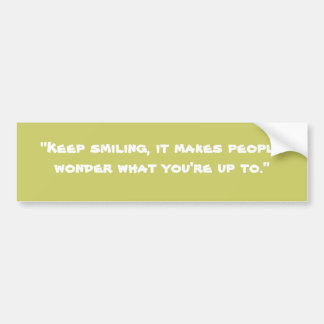 """Keep smiling, it makes people wonder what you'... Bumper Sticker"