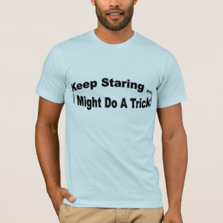 Keep Staring ... I might do a trick T-Shirt