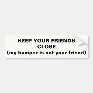 Keep Your Friends Close Not My Bumper Bumper Sticker