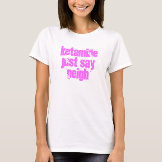 Ketamine just say Neigh T-Shirt