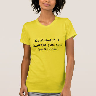 Kettlebell?  I thought you said Kettle Corn T-Shirt