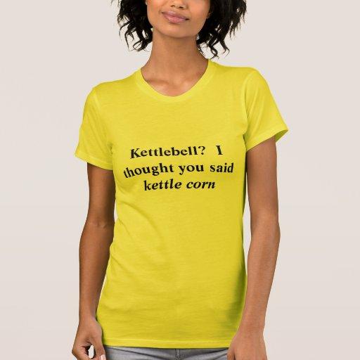 Kettlebell?  I thought you said Kettle Corn Shirts