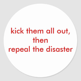 kick them all out, thenrepeal the disaster classic round sticker