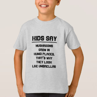 Kids say: Mushrooms grow in humid places T-Shirt
