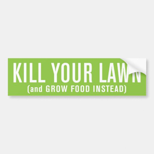 Kill Your Lawn (and Grow Food Instead) Bumper Stickers