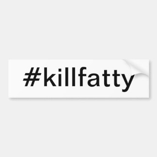 #killfatty bumpersticker bumper sticker