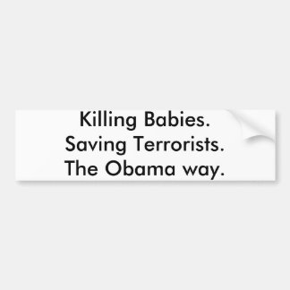 Killing Babies.Saving Terrorists.The Obama way. Bumper Sticker