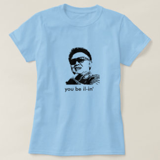 kim jong il, you be il-in' T-Shirt