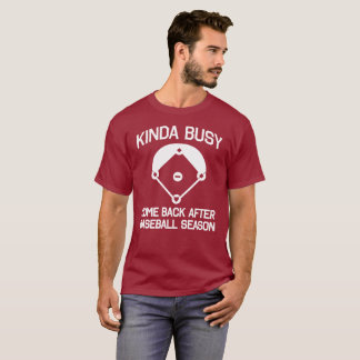 Kinda Busy, Come Back After Baseball Season T-Shirt