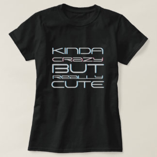 Kinda Crazy But Really Cute T-Shirt