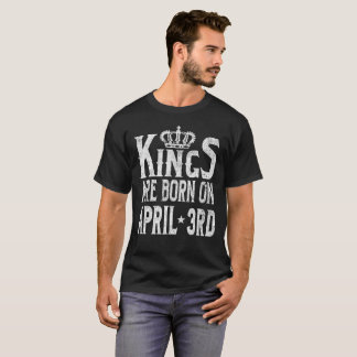 Kings Are Born On April 3rd Funny Birthday T-Shirt