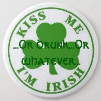Kiss Me Im Irish, ...Or drunk...Or whatever... 6 Inch Round Button