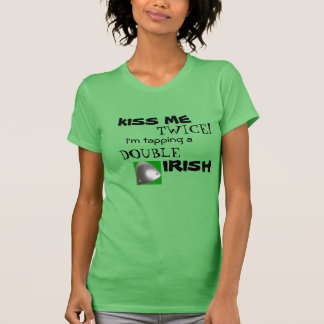 Kiss Me TWICE!  I'm tapping a DOUBLE IRISH! T-Shirt