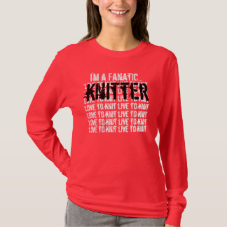 KNITTER I'm a fanatic love to knit live to knit T-Shirt