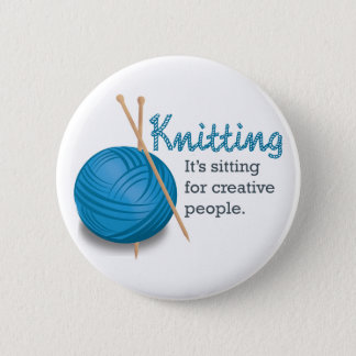 Knitting...it's sitting for creative people. 2 inch round button