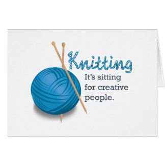 Knitting...it's sitting for creative people. card