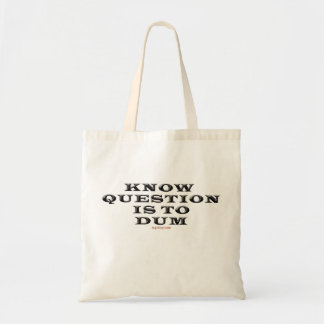 Know Question Is To Dumb Tote Bag