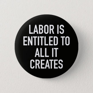Labor is Entitled to All it Creates 2 Inch Round Button