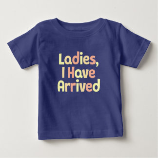 Ladies, I Have Arrived. Baby T-Shirt