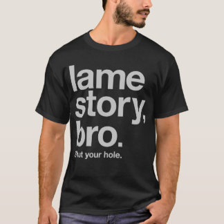 LAME STORY, BRO. Shut your hole. T-Shirt