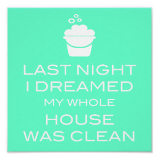 LAST NIGHT I DREAMED MY WHOLE HOUSE WAS CLEAN POSTER