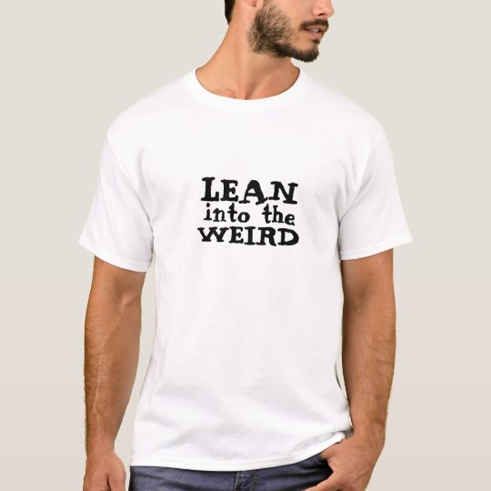 Lean into the weird T-Shirt