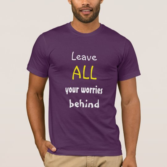 Leave ALL your worries behind Encouraging Quote T-Shirt