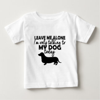 leave me alone, I am talking to my dog today Baby T-Shirt