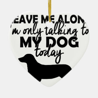 leave me alone, I am talking to my dog today Ceramic Heart Ornament