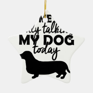 leave me alone, I am talking to my dog today Ceramic Star Ornament