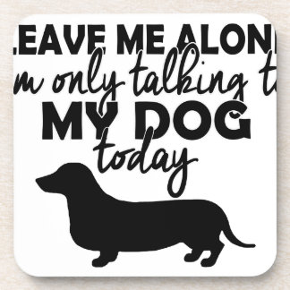 leave me alone, I am talking to my dog today Coaster