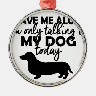 leave me alone, I am talking to my dog today Metal Ornament
