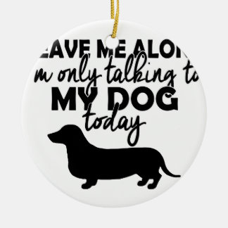 leave me alone, I am talking to my dog today Round Ceramic Ornament