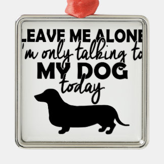 leave me alone, I am talking to my dog today Silver-Colored Square Ornament