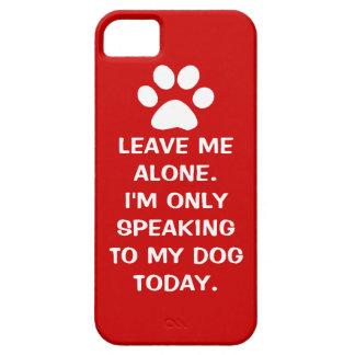 Leave Me Alone I'm Only Speaking To My Dog Today iPhone 5 Cases