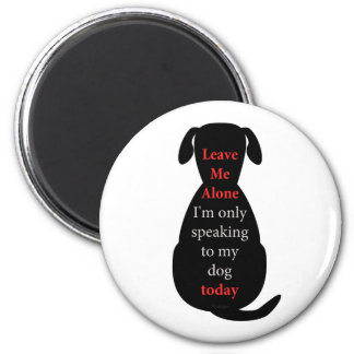 Leave Me Alone I'm only speaking to my dog today Magnet
