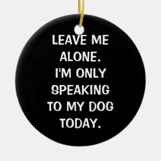 Leave Me Alone I'm Only Speaking To My Dog Today Round Ceramic Ornament