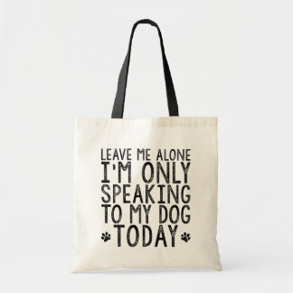 Leave Me Alone, I'm Only Speaking to My Dog Today Tote Bag