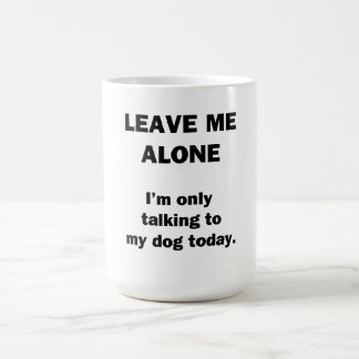 Leave Me Alone.  I'm Only Talking to my Dog Today. Coffee Mug